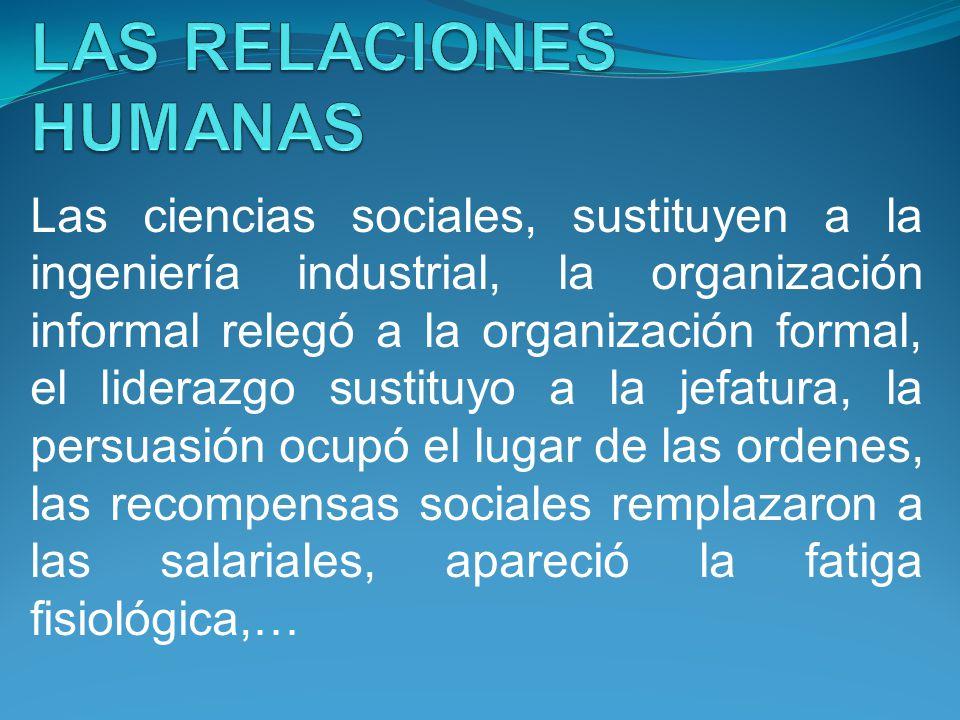 Las ciencias sociales, sustituyen a la ingeniería industrial, la organización informal relegó a la organización formal, el liderazgo sustituyo a la je