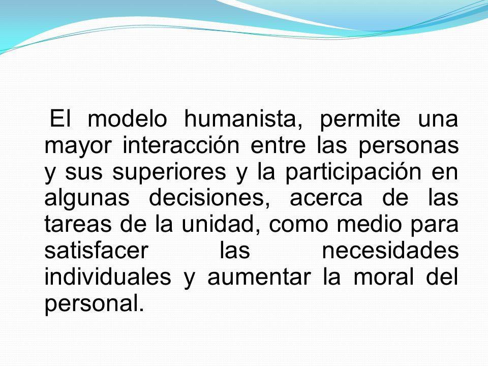 El modelo humanista, permite una mayor interacción entre las personas y sus superiores y la participación en algunas decisiones, acerca de las tareas