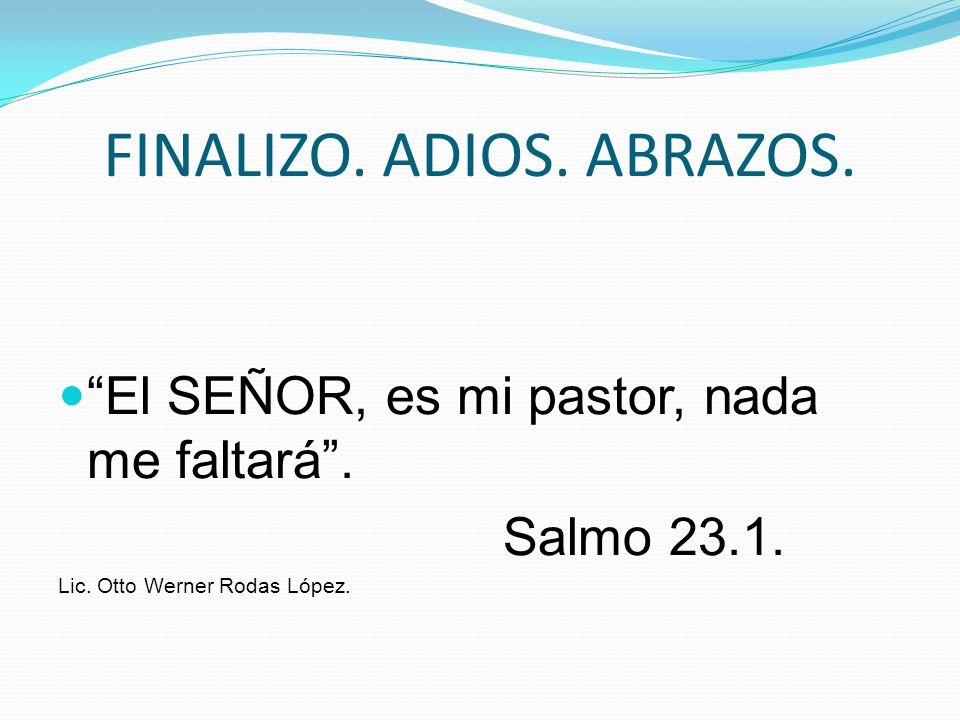 FINALIZO. ADIOS. ABRAZOS. El SEÑOR, es mi pastor, nada me faltará. Salmo 23.1. Lic. Otto Werner Rodas López.