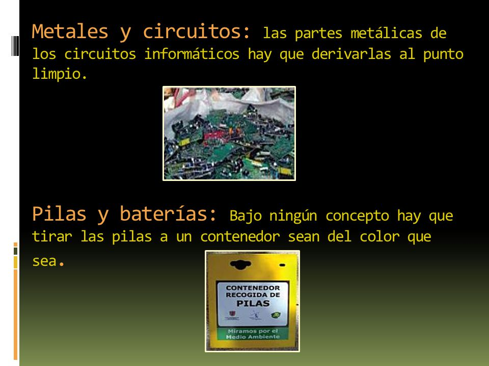 Metales y circuitos: las partes metálicas de los circuitos informáticos hay que derivarlas al punto limpio. Pilas y baterías: Bajo ningún concepto hay
