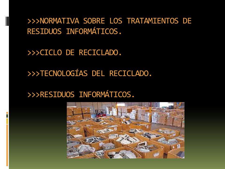 >>>NORMATIVA SOBRE LOS TRATAMIENTOS DE RESIDUOS INFORMÁTICOS. >>>CICLO DE RECICLADO. >>>TECNOLOGÍAS DEL RECICLADO. >>>RESIDUOS INFORMÁTICOS.