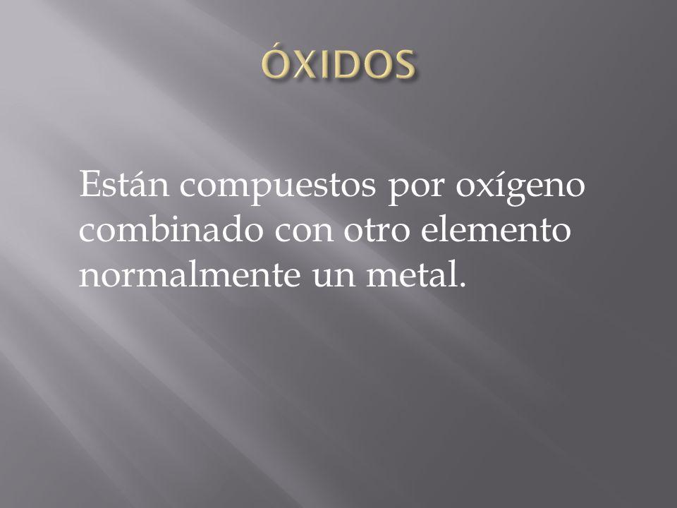 Están compuestos por oxígeno combinado con otro elemento normalmente un metal.