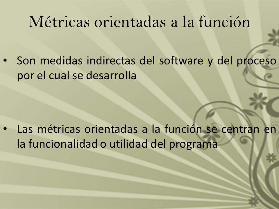 Métricas orientadas a la función Son medidas indirectas del software y del proceso por el cual se desarrolla Las métricas orientadas a la función se c