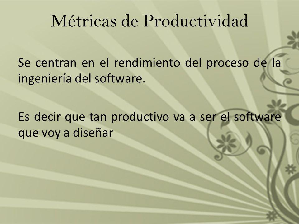 Métricas de Productividad Se centran en el rendimiento del proceso de la ingeniería del software. Es decir que tan productivo va a ser el software que