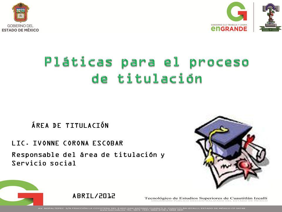 ÁREA DE TITULACIÓN LIC. IVONNE CORONA ESCOBAR Responsable del área de titulación y Servicio social ABRIL/2012