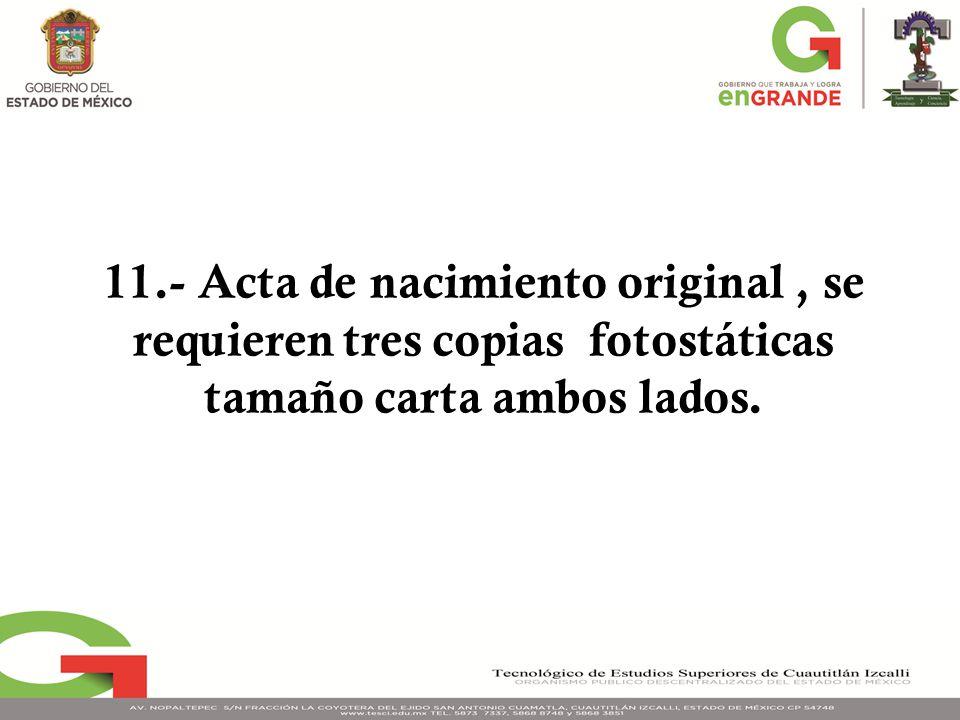 11.- Acta de nacimiento original, se requieren tres copias fotostáticas tamaño carta ambos lados.