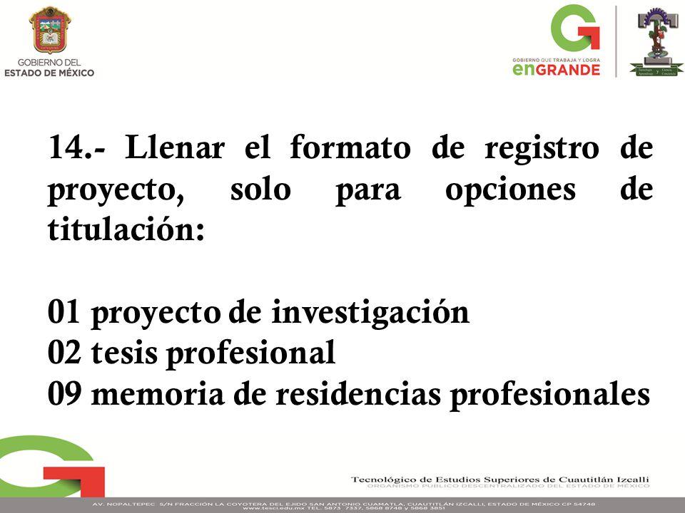 14.- Llenar el formato de registro de proyecto, solo para opciones de titulación: 01 proyecto de investigación 02 tesis profesional 09 memoria de residencias profesionales