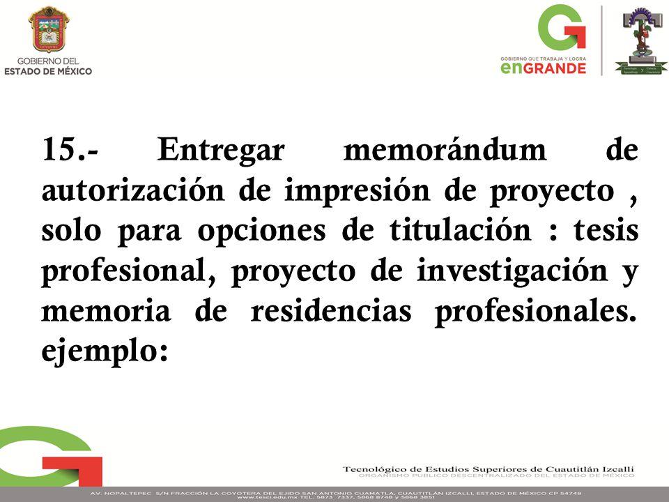15.- Entregar memorándum de autorización de impresión de proyecto, solo para opciones de titulación : tesis profesional, proyecto de investigación y memoria de residencias profesionales.