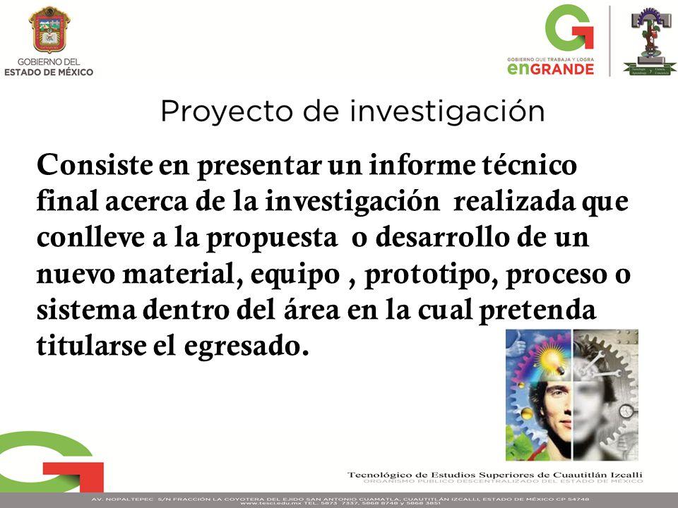 Consiste en presentar un informe técnico final acerca de la investigación realizada que conlleve a la propuesta o desarrollo de un nuevo material, equ