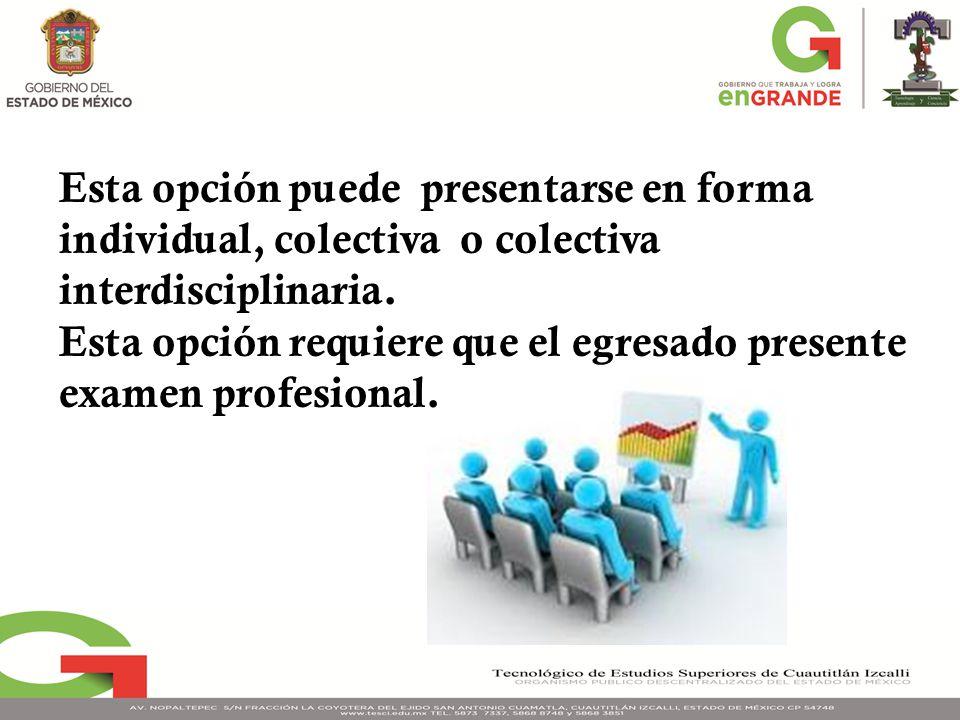 Esta opción puede presentarse en forma individual, colectiva o colectiva interdisciplinaria. Esta opción requiere que el egresado presente examen prof