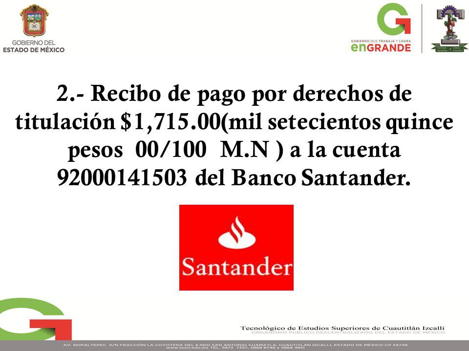 2.- Recibo de pago por derechos de titulación $1,715.00(mil setecientos quince pesos 00/100 M.N ) a la cuenta 92000141503 del Banco Santander.