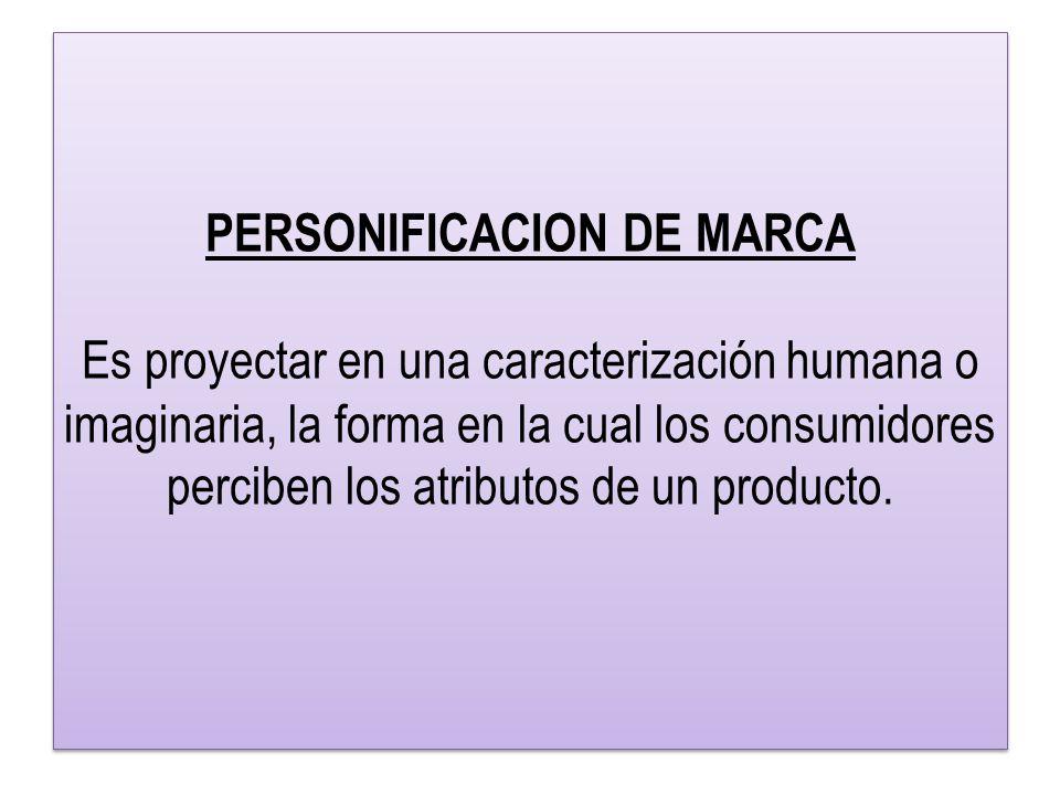 PERSONIFICACION DE MARCA Es proyectar en una caracterización humana o imaginaria, la forma en la cual los consumidores perciben los atributos de un producto.