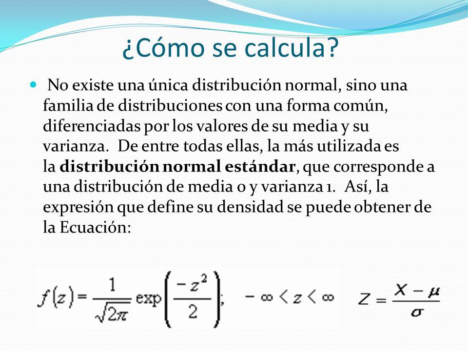 ¿Cómo se calcula? No existe una única distribución normal, sino una familia de distribuciones con una forma común, diferenciadas por los valores de su