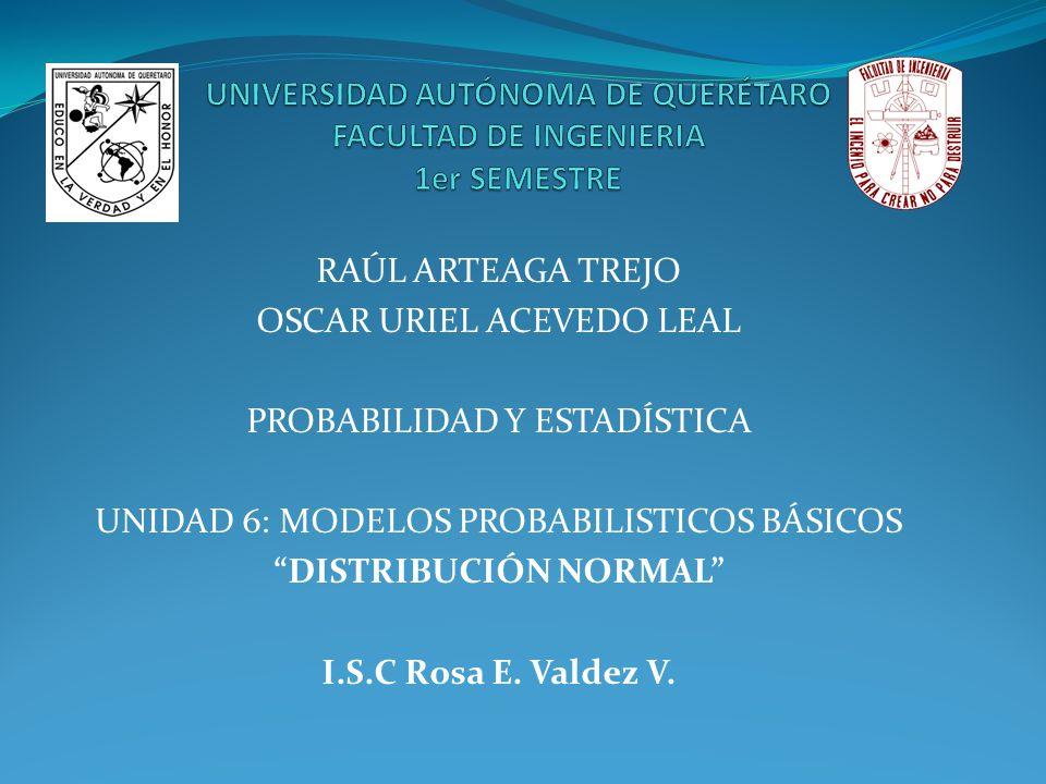 RAÚL ARTEAGA TREJO OSCAR URIEL ACEVEDO LEAL PROBABILIDAD Y ESTADÍSTICA UNIDAD 6: MODELOS PROBABILISTICOS BÁSICOS DISTRIBUCIÓN NORMAL I.S.C Rosa E. Val