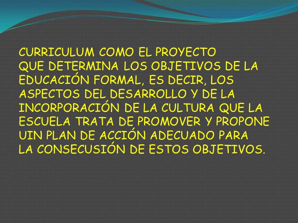 CURRICULUM COMO EL PROYECTO QUE DETERMINA LOS OBJETIVOS DE LA EDUCACIÓN FORMAL, ES DECIR, LOS ASPECTOS DEL DESARROLLO Y DE LA INCORPORACIÓN DE LA CULT