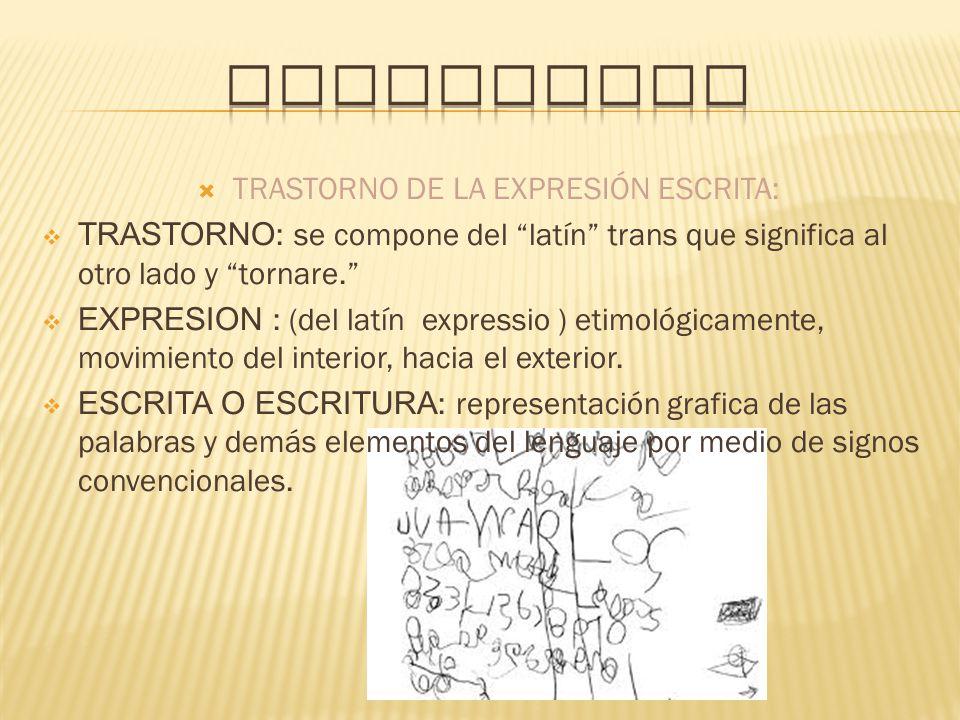 TRASTORNO DE LA EXPRESIÓN ESCRITA: TRASTORNO : se compone del latín trans que significa al otro lado y tornare. EXPRESION : (del latín expressio ) eti