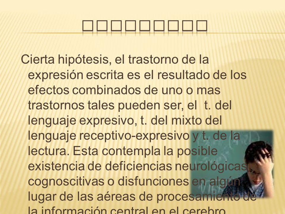 Cierta hipótesis, el trastorno de la expresión escrita es el resultado de los efectos combinados de uno o mas trastornos tales pueden ser, el t. del l