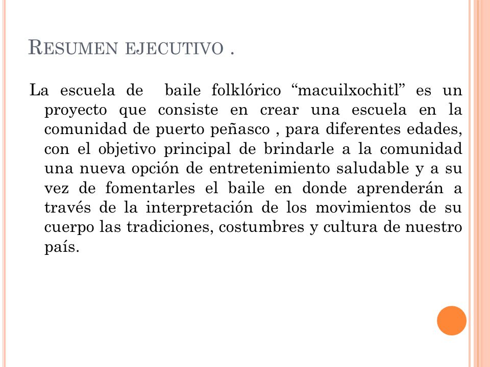 R ESUMEN EJECUTIVO. La escuela de baile folklórico macuilxochitl es un proyecto que consiste en crear una escuela en la comunidad de puerto peñasco, p