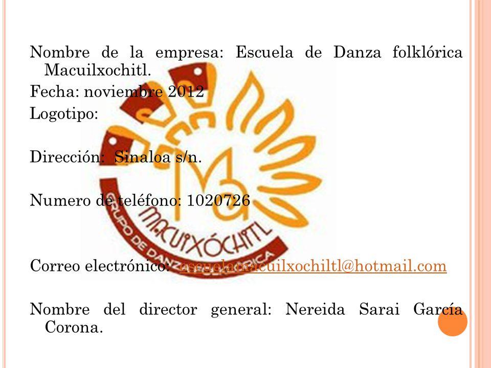 Nombre de la empresa: Escuela de Danza folklórica Macuilxochitl. Fecha: noviembre 2012 Logotipo: Dirección: Sinaloa s/n. Numero de teléfono: 1020726 C