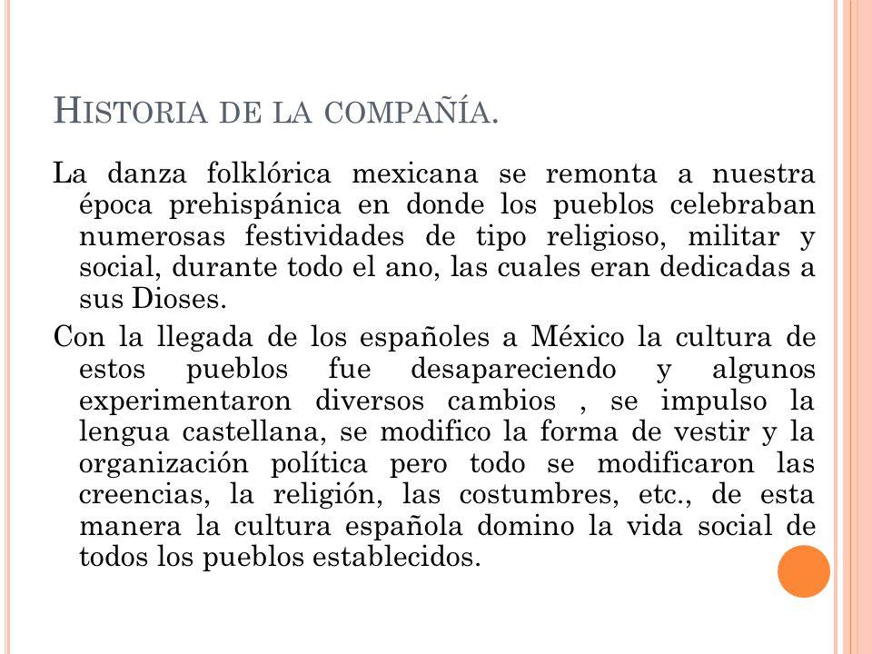 H ISTORIA DE LA COMPAÑÍA. La danza folklórica mexicana se remonta a nuestra época prehispánica en donde los pueblos celebraban numerosas festividades