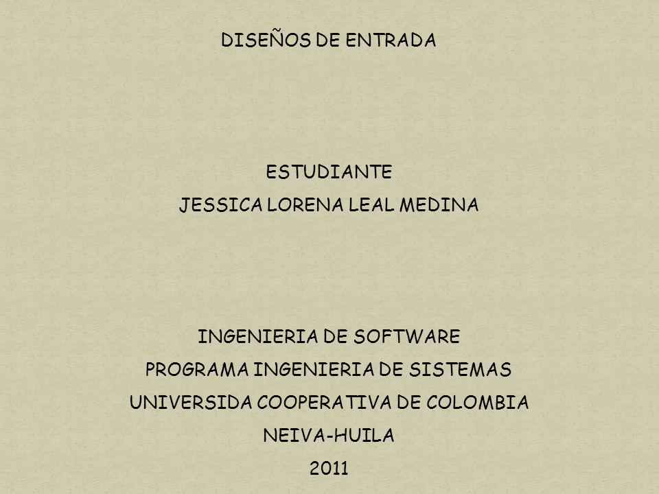 DISEÑOS DE ENTRADA ESTUDIANTE JESSICA LORENA LEAL MEDINA INGENIERIA DE SOFTWARE PROGRAMA INGENIERIA DE SISTEMAS UNIVERSIDA COOPERATIVA DE COLOMBIA NEIVA-HUILA 2011