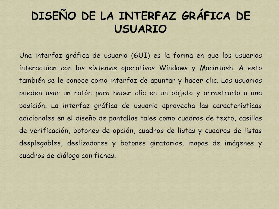 DISEÑO DE LA INTERFAZ GRÁFICA DE USUARIO Una interfaz gráfica de usuario (GUI) es la forma en que los usuarios interactúan con los sistemas operativos Windows y Macintosh.