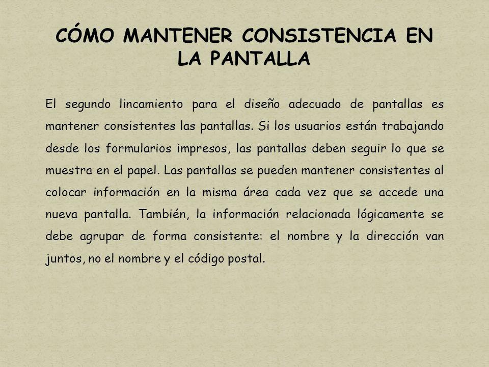 CÓMO MANTENER CONSISTENCIA EN LA PANTALLA El segundo lincamiento para el diseño adecuado de pantallas es mantener consistentes las pantallas.