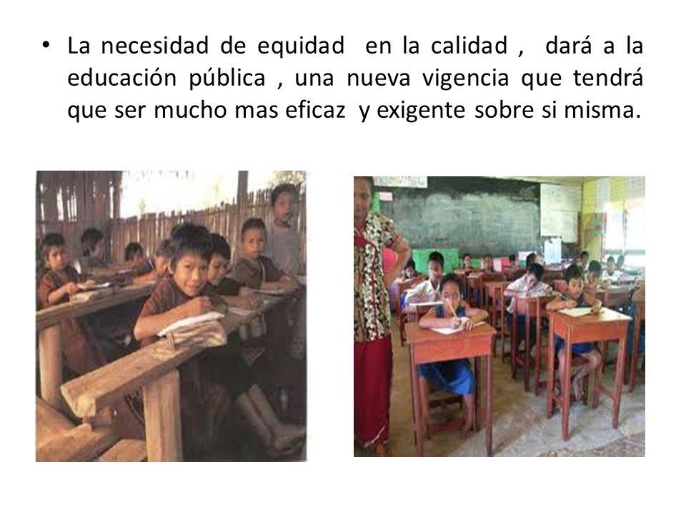 La necesidad de equidad en la calidad, dará a la educación pública, una nueva vigencia que tendrá que ser mucho mas eficaz y exigente sobre si misma.