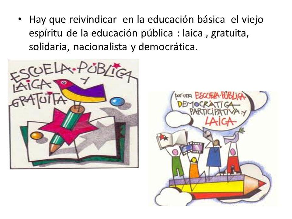 Hay que reivindicar en la educación básica el viejo espíritu de la educación pública : laica, gratuita, solidaria, nacionalista y democrática.
