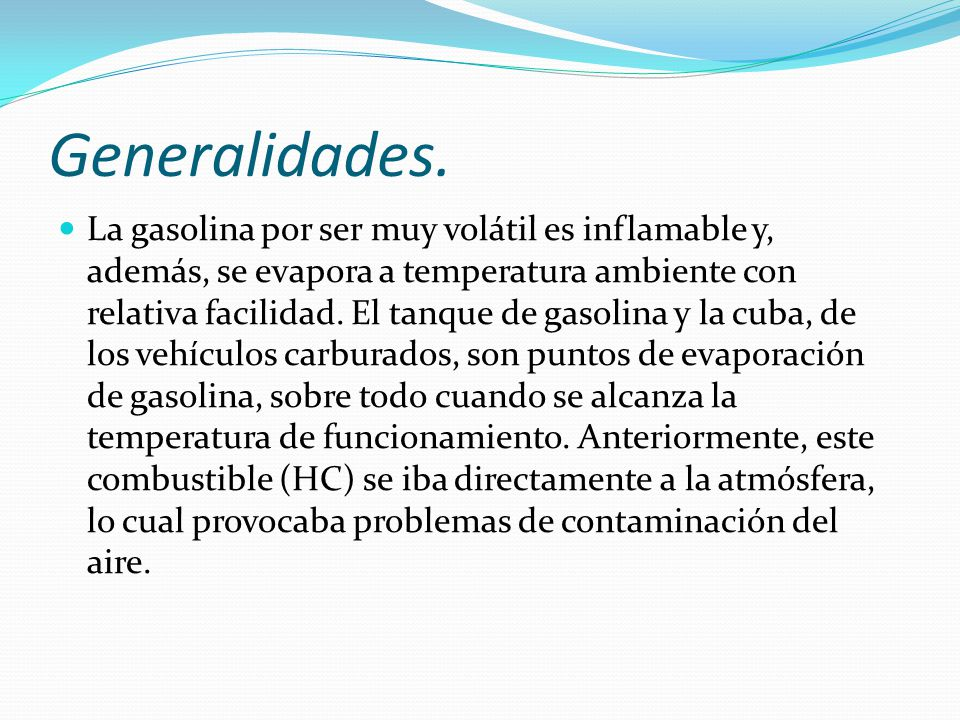 Generalidades. La gasolina por ser muy volátil es inflamable y, además, se evapora a temperatura ambiente con relativa facilidad. El tanque de gasolin