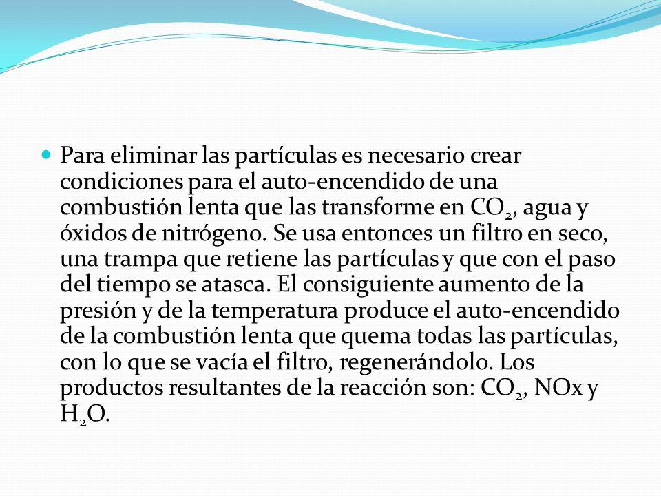 Para eliminar las partículas es necesario crear condiciones para el auto-encendido de una combustión lenta que las transforme en CO 2, agua y óxidos de nitrógeno.