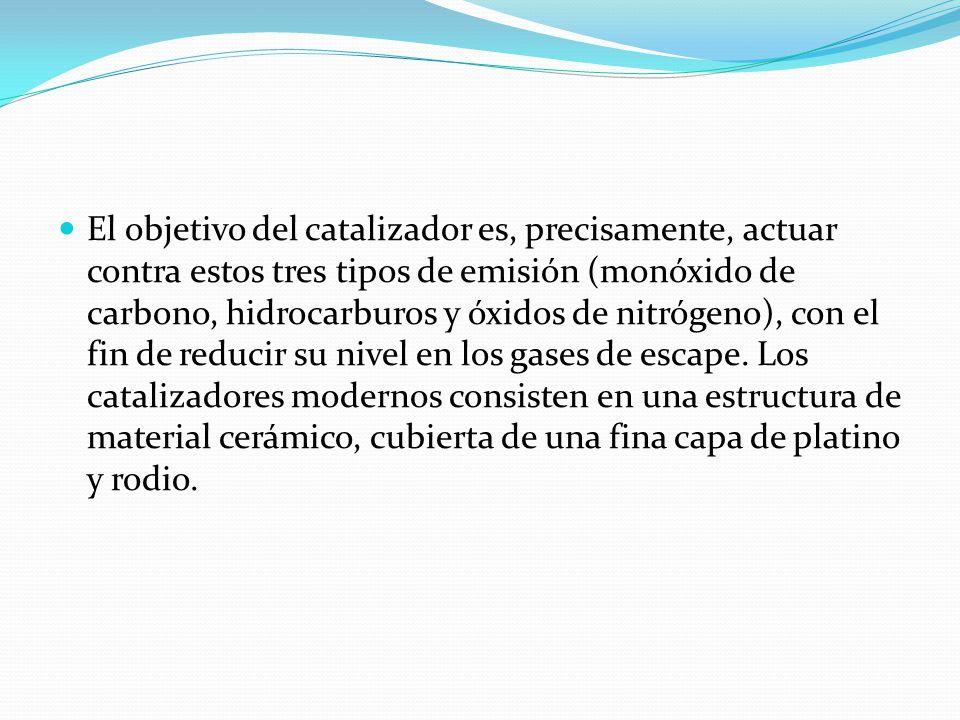 El objetivo del catalizador es, precisamente, actuar contra estos tres tipos de emisión (monóxido de carbono, hidrocarburos y óxidos de nitrógeno), co