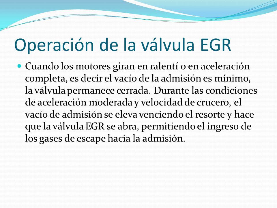Operación de la válvula EGR Cuando los motores giran en ralentí o en aceleración completa, es decir el vacío de la admisión es mínimo, la válvula permanece cerrada.