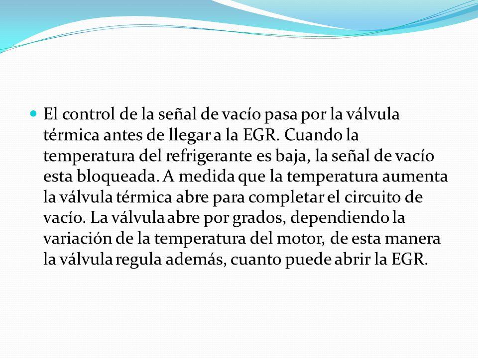 El control de la señal de vacío pasa por la válvula térmica antes de llegar a la EGR. Cuando la temperatura del refrigerante es baja, la señal de vací