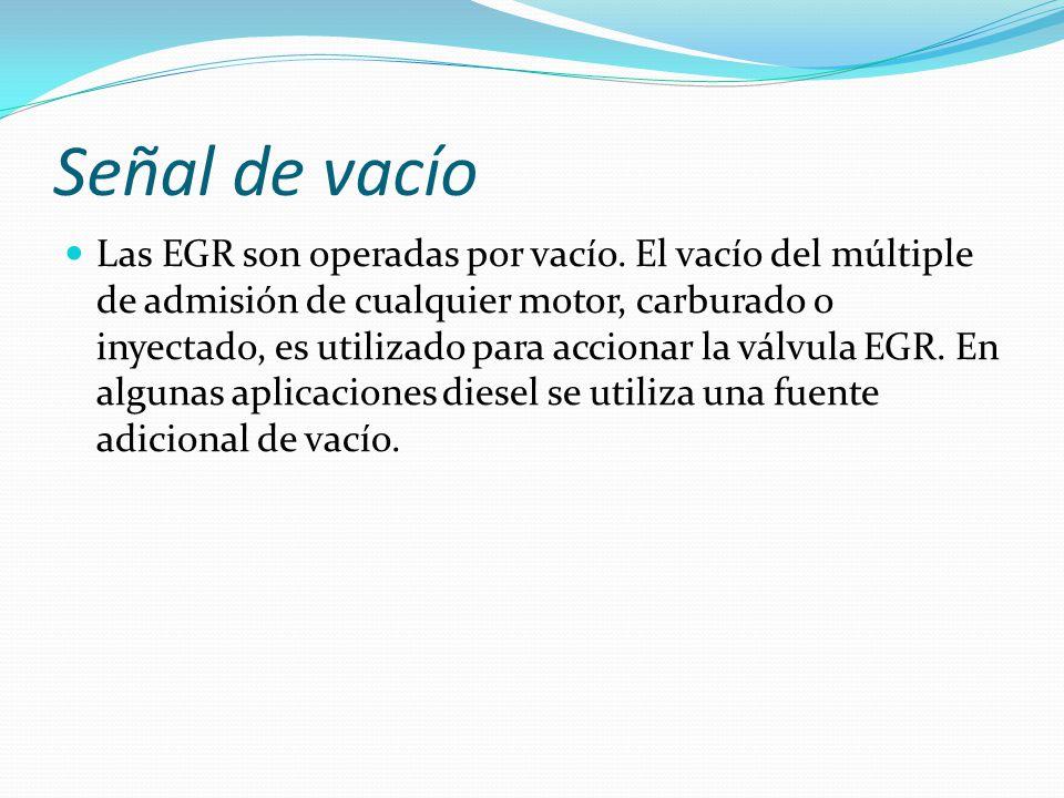 Señal de vacío Las EGR son operadas por vacío. El vacío del múltiple de admisión de cualquier motor, carburado o inyectado, es utilizado para accionar