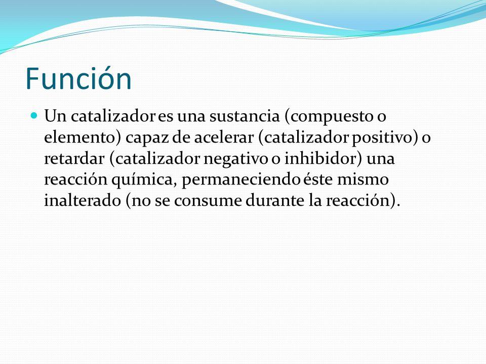 Función Un catalizador es una sustancia (compuesto o elemento) capaz de acelerar (catalizador positivo) o retardar (catalizador negativo o inhibidor) una reacción química, permaneciendo éste mismo inalterado (no se consume durante la reacción).