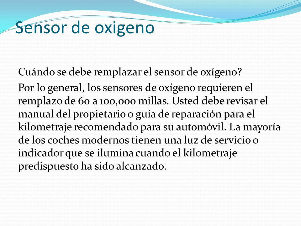 Sensor de oxigeno Cuándo se debe remplazar el sensor de oxígeno? Por lo general, los sensores de oxígeno requieren el remplazo de 60 a 100,000 millas.