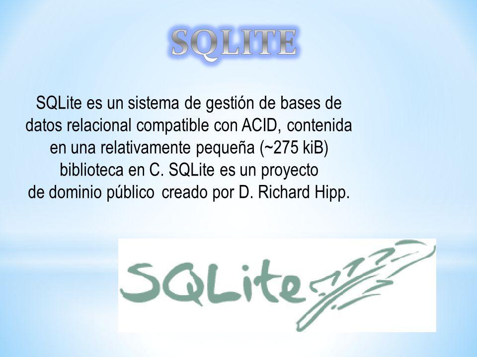 SQLite es un sistema de gestión de bases de datos relacional compatible con ACID, contenida en una relativamente pequeña (~275 kiB) biblioteca en C. S