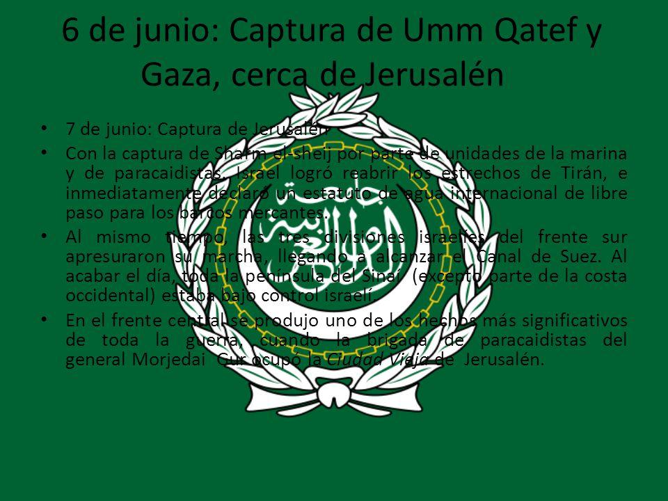 6 de junio: Captura de Umm Qatef y Gaza, cerca de Jerusalén 7 de junio: Captura de Jerusalén Con la captura de Sharm el-sheij por parte de unidades de