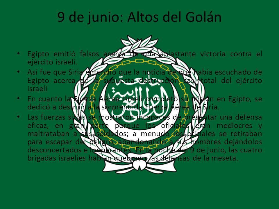 9 de junio: Altos del Golán Egipto emitió falsos acerca de una aplastante victoria contra el ejército israelí. Así fue que Siria entendió que la notic