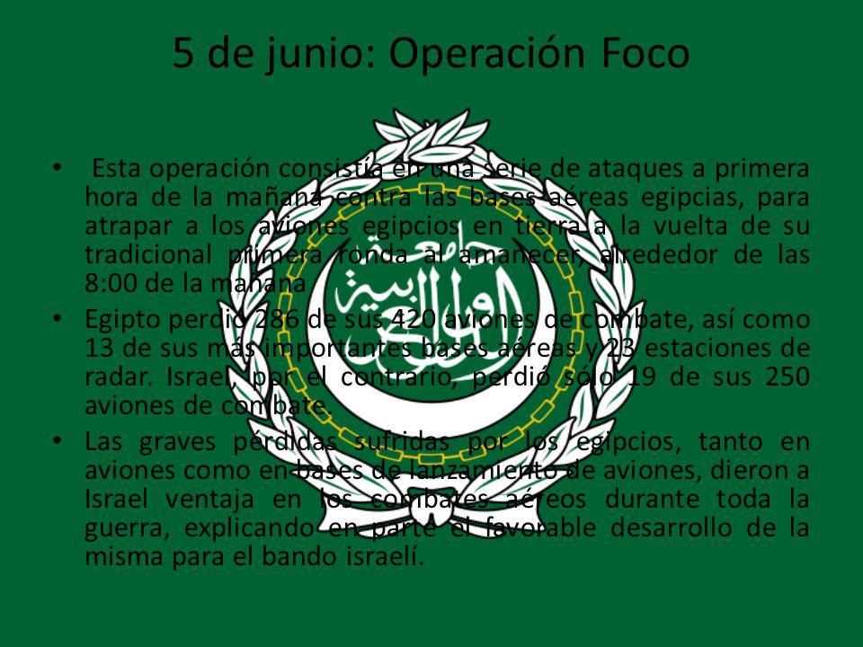 5 de junio: Operación Foco Esta operación consistía en una serie de ataques a primera hora de la mañana contra las bases aéreas egipcias, para atrapar