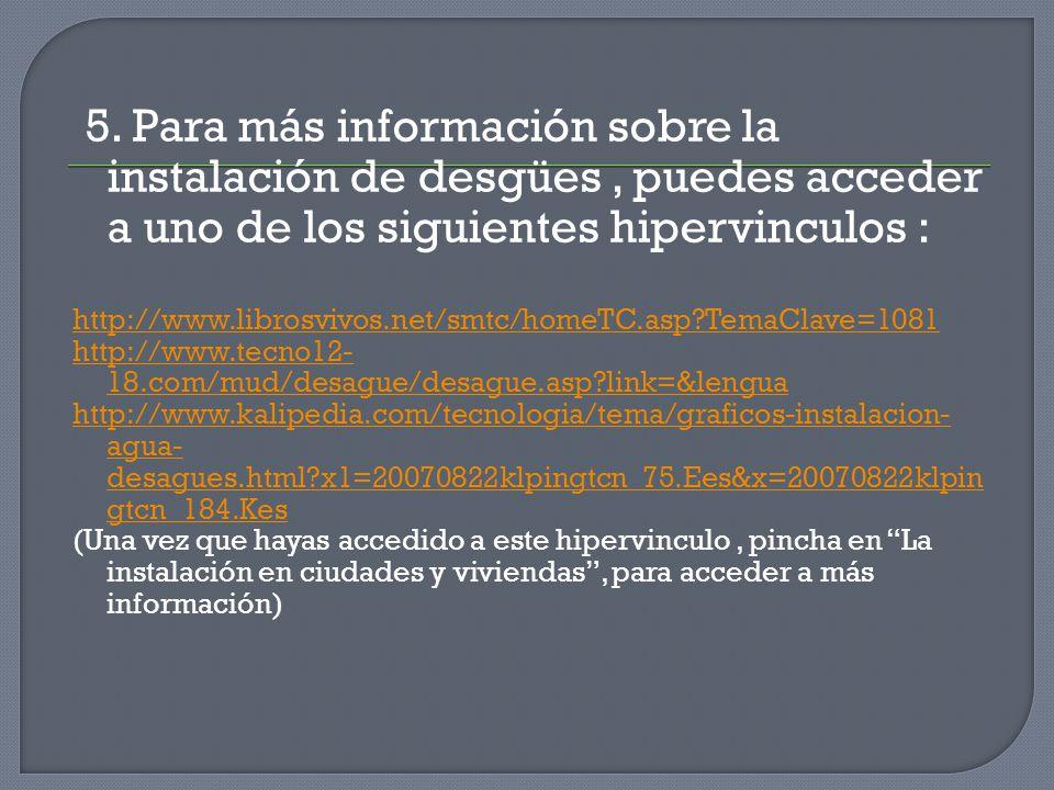 5. Para más información sobre la instalación de desgües, puedes acceder a uno de los siguientes hipervinculos : http://www.librosvivos.net/smtc/homeTC