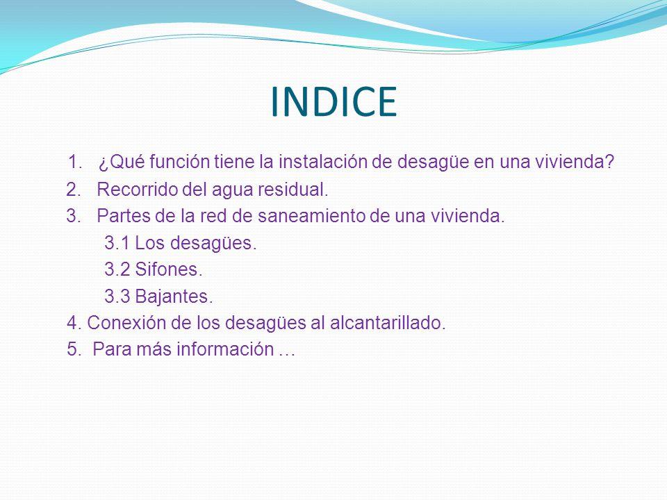 INDICE 1. ¿Qué función tiene la instalación de desagüe en una vivienda? 2. Recorrido del agua residual. 3. Partes de la red de saneamiento de una vivi