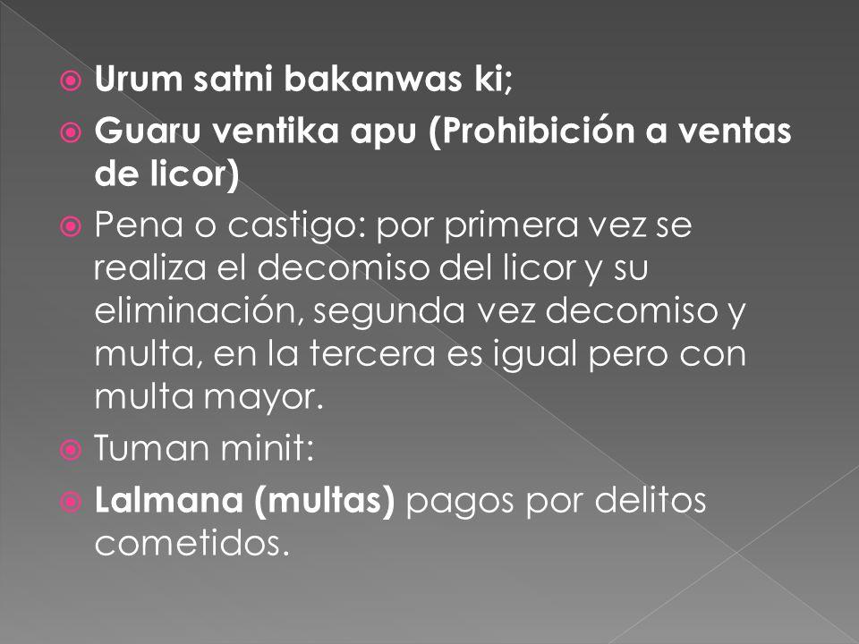 Urum satni bakanwas ki; Guaru ventika apu (Prohibición a ventas de licor) Pena o castigo: por primera vez se realiza el decomiso del licor y su elimin