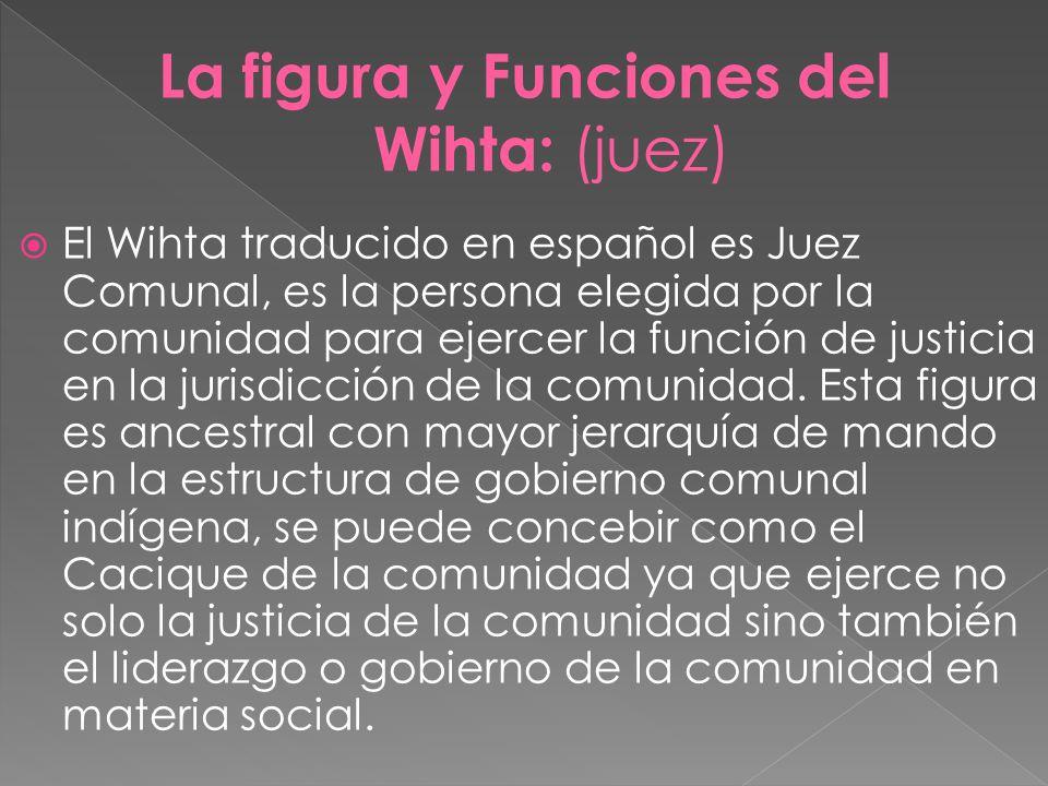 El Wihta traducido en español es Juez Comunal, es la persona elegida por la comunidad para ejercer la función de justicia en la jurisdicción de la com