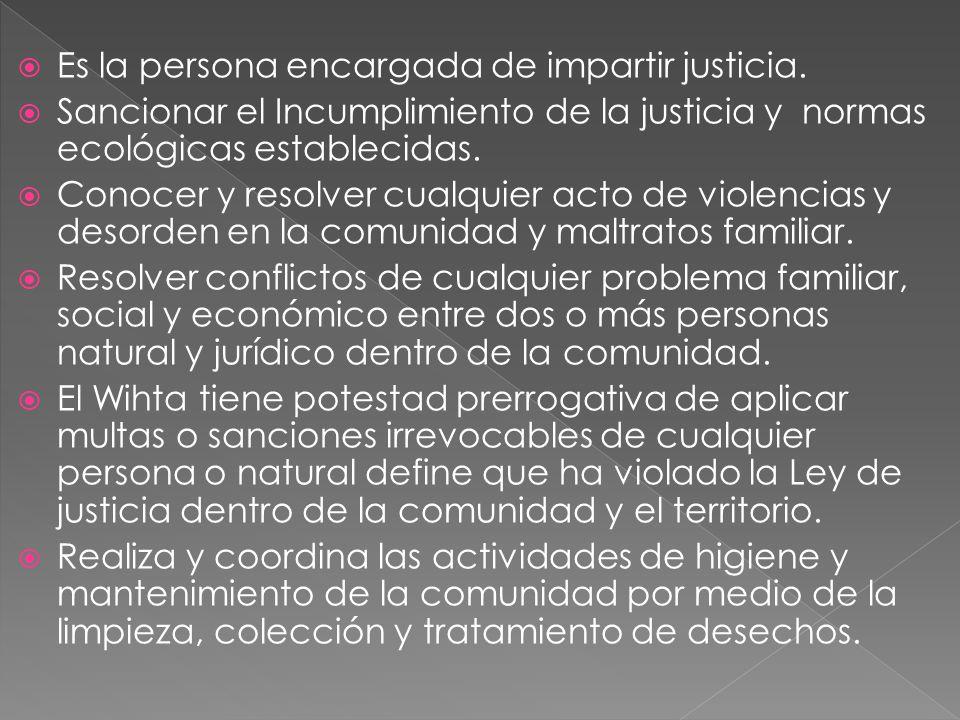 Es la persona encargada de impartir justicia. Sancionar el Incumplimiento de la justicia y normas ecológicas establecidas. Conocer y resolver cualquie
