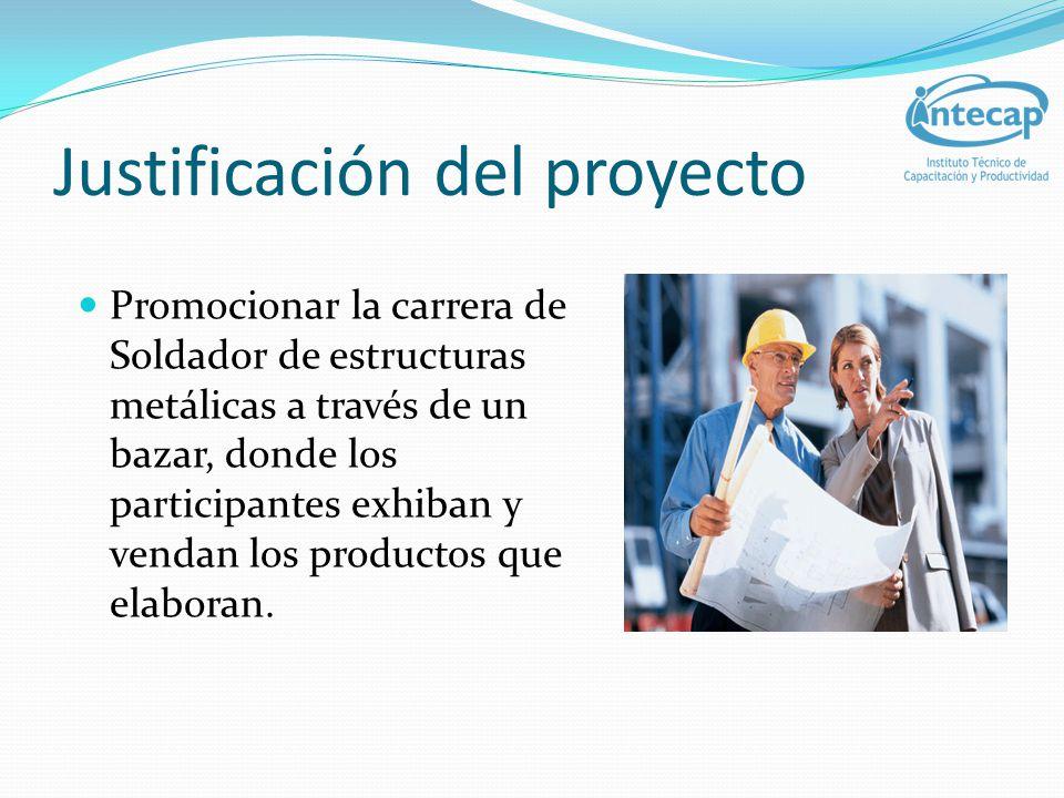 Justificación del proyecto Promocionar la carrera de Soldad0r de estructuras metálicas a través de un bazar, donde los participantes exhiban y vendan
