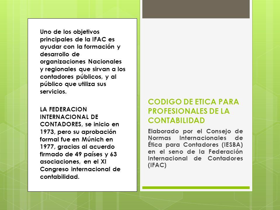 Código de Ética para Profesionales de la Contabilidad Parte AParte B Se aplica a los profesionales de la contabilidad en ejercicio Parte C Se aplica a los profesionales en empresas Consejo de Normas Internacionales para Contadores (IESBA en el seno del IFAC) ESTRUCTURA DEL CODIGO DE ETICA PARA PROFESIONALES DE LA CONTABILIDAD.