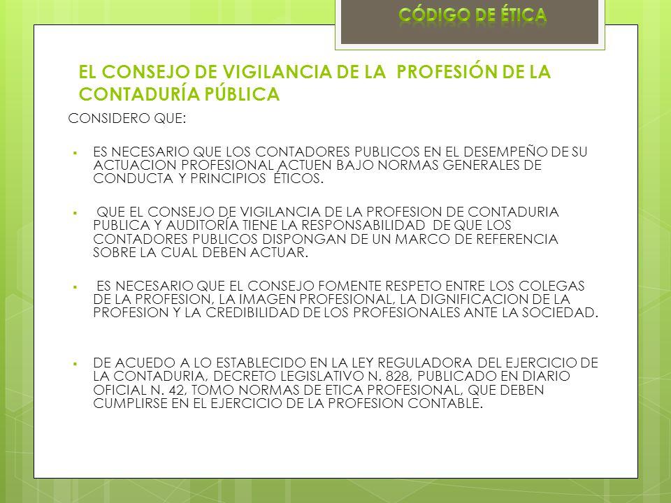EL CONSEJO DE VIGILANCIA DE LA PROFESIÓN DE LA CONTADURÍA PÚBLICA CONSIDERO QUE: ES NECESARIO QUE LOS CONTADORES PUBLICOS EN EL DESEMPEÑO DE SU ACTUACION PROFESIONAL ACTUEN BAJO NORMAS GENERALES DE CONDUCTA Y PRINCIPIOS ÉTICOS.