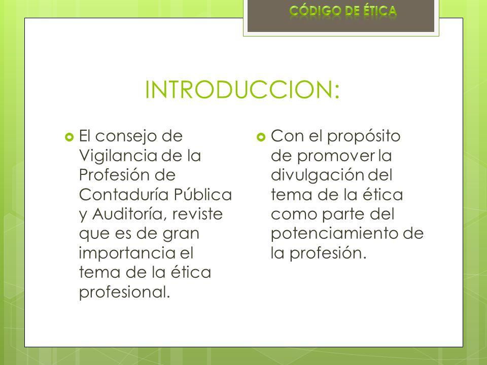 INTRODUCCION: El consejo de Vigilancia de la Profesión de Contaduría Pública y Auditoría, reviste que es de gran importancia el tema de la ética profe